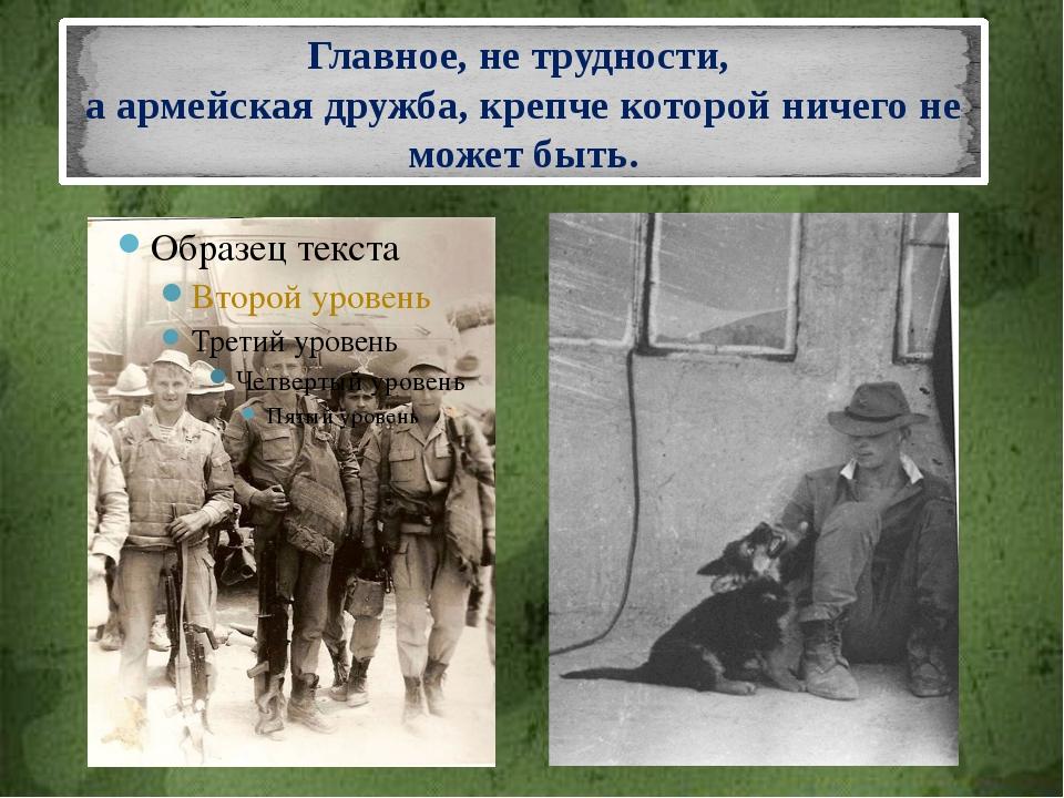 Главное, не трудности, а армейская дружба, крепче которой ничего не может быть.