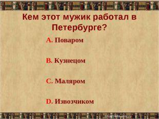 Кем этот мужик работал в Петербурге? А. Поваром В. Кузнецом С. Маляром D. Изв