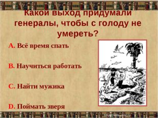 Какой выход придумали генералы, чтобы с голоду не умереть? А. Всё время спать