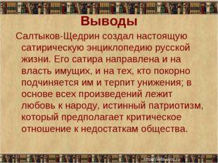 Выводы Салтыков-Щедрин создал настоящую сатирическую энциклопедию русской жиз