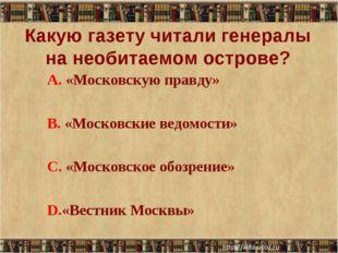 Какую газету читали генералы на необитаемом острове? А. «Московскую правду»