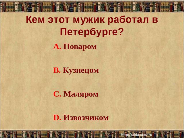 Кем этот мужик работал в Петербурге? А. Поваром В. Кузнецом С. Маляром D. Изв...