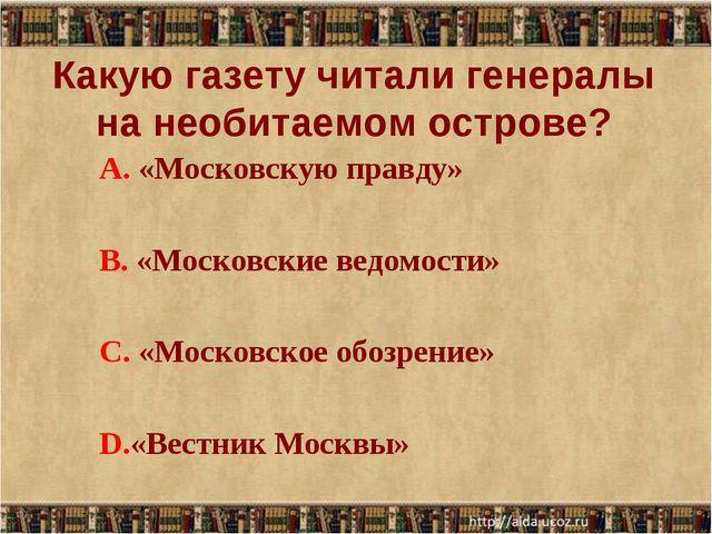 Какую газету читали генералы на необитаемом острове? А. «Московскую правду»...