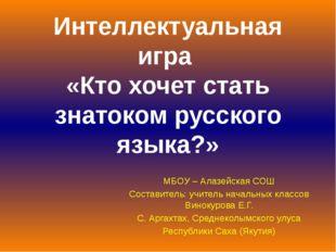 Интеллектуальная игра «Кто хочет стать знатоком русского языка?» МБОУ – Алазе