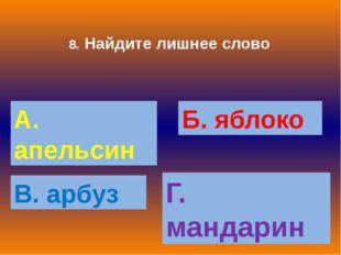 8. Найдите лишнее слово А. апельсин Б. яблоко В. арбуз Г. мандарин
