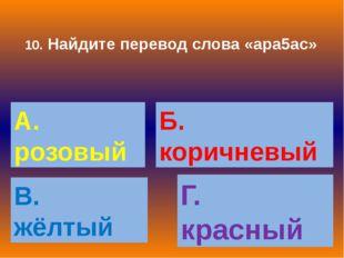10. Найдите перевод слова «ара5ас» А. розовый Б. коричневый В. жёлтый Г. крас