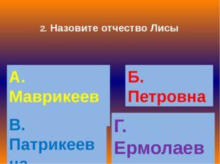 2. Назовите отчество Лисы А. Маврикеевна Б. Петровна В. Патрикеевна Г. Ермола