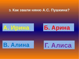 3. Как звали няню А.С. Пушкина? А. Ирина Б. Арина В. Алина Г. Алиса