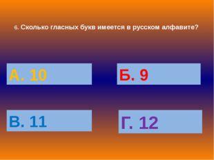 6. Сколько гласных букв имеется в русском алфавите? А. 10 Б. 9 В. 11 Г. 12