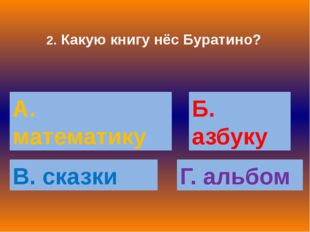 2. Какую книгу нёс Буратино? А. математику Б. азбуку В. сказки Г. альбом
