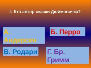 3. Кто автор сказки Дюймовочка? А. Андерсен Б. Перро В. Родари Г. Бр. Гримм