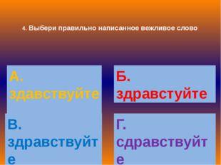 4. Выбери правильно написанное вежливое слово А. здавствуйте Б. здравстуйте В