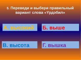 5. Переведи и выбери правильный вариант слова «Yрдэбил» А. высокий Б. выше В.