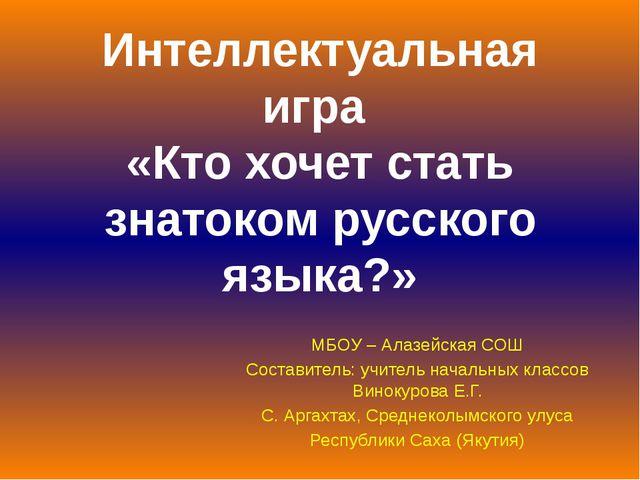Интеллектуальная игра «Кто хочет стать знатоком русского языка?» МБОУ – Алазе...