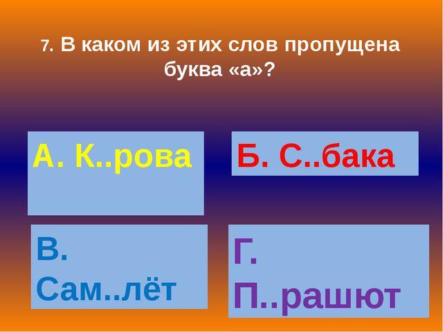 7. В каком из этих слов пропущена буква «а»? А. К..рова Б. С..бака В. Сам..лё...