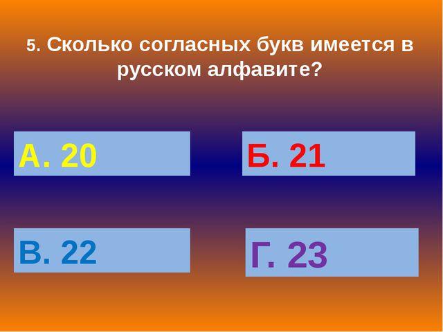 5. Сколько согласных букв имеется в русском алфавите? А. 20 Б. 21 В. 22 Г. 23