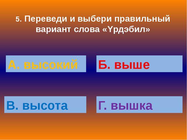 5. Переведи и выбери правильный вариант слова «Yрдэбил» А. высокий Б. выше В....