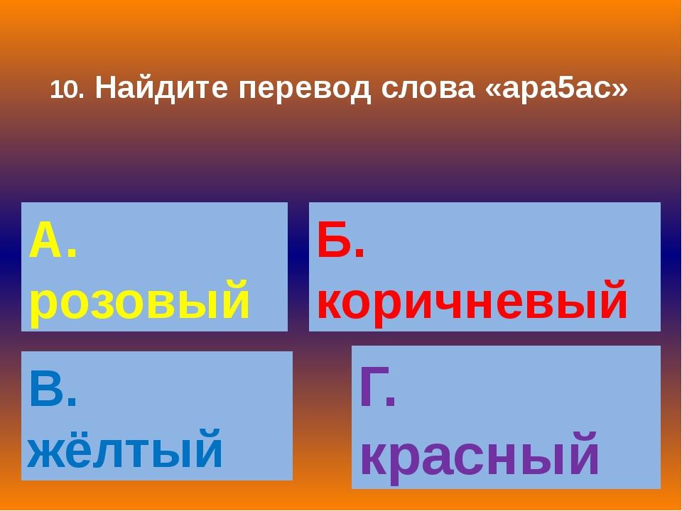 10. Найдите перевод слова «ара5ас» А. розовый Б. коричневый В. жёлтый Г. крас...