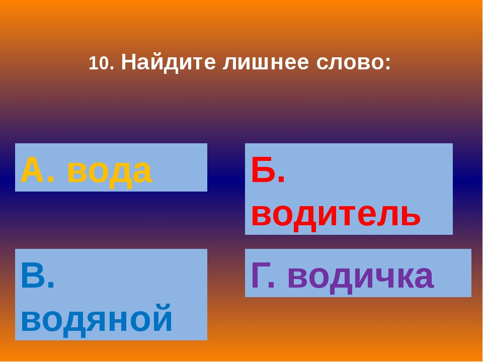 10. Найдите лишнее слово: А. вода Б. водитель В. водяной Г. водичка