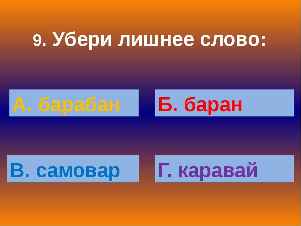 9. Убери лишнее слово: А. барабан Б. баран В. самовар Г. каравай