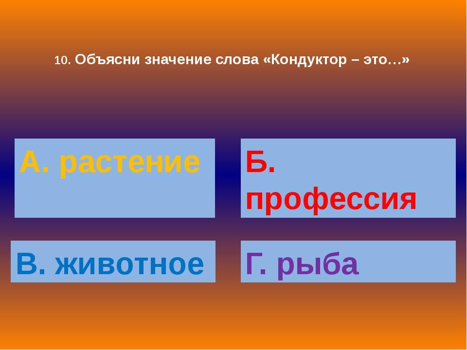 10. Объясни значение слова «Кондуктор – это…» А. растение Б. профессия В. жив...