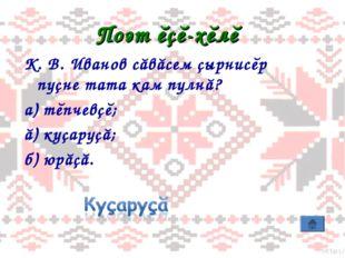Поэт ĕçĕ-хĕлĕ К. В. Иванов сăвăсем çырнисĕр пуçне тата кам пулнă? а) тĕпчевçĕ