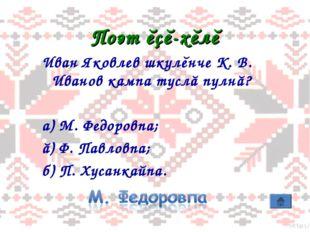 Поэт ĕçĕ-хĕлĕ Иван Яковлев шкулĕнче К. В. Иванов кампа туслă пулнă? а) М. Фед
