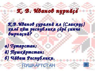 К. В. Иванов пурнăçĕ К.В.Иванов çуралнă ял (Слакпуç) халĕ хăш республика çĕрĕ