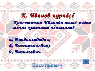 К. Иванов пурнăçĕ Константин Иванова ашшĕ ячĕпе мĕнле хисеплесе чĕнмелле? а)