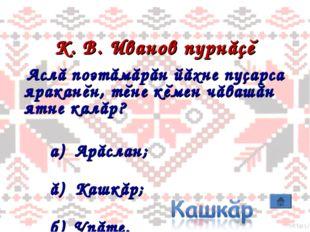 К. В. Иванов пурнăçĕ Аслă поэтăмăрăн йăхне пуçарса яраканĕн, тĕне кĕмен чăваш
