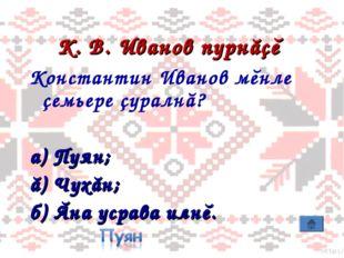 К. В. Иванов пурнăçĕ Константин Иванов мĕнле çемьере çуралнă? а) Пуян; ă) Чух