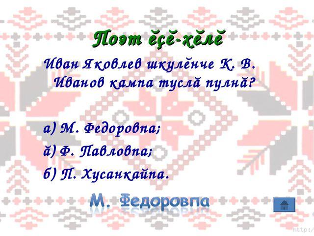Поэт ĕçĕ-хĕлĕ Иван Яковлев шкулĕнче К. В. Иванов кампа туслă пулнă? а) М. Фед...