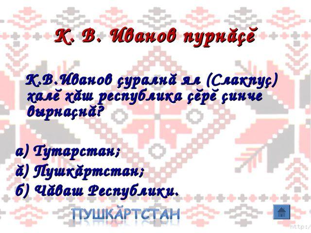 К. В. Иванов пурнăçĕ К.В.Иванов çуралнă ял (Слакпуç) халĕ хăш республика çĕрĕ...