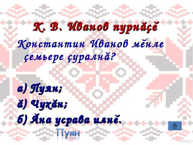 К. В. Иванов пурнăçĕ Константин Иванов мĕнле çемьере çуралнă? а) Пуян; ă) Чух...