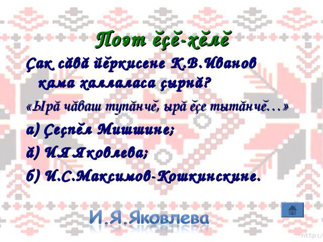 Поэт ĕçĕ-хĕлĕ Çак сăвă йĕркисене К.В.Иванов кама халлаласа çырнă? «Ырă чăваш...