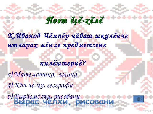 Поэт ĕçĕ-хĕлĕ К.Иванов Чĕмпĕр чăваш шкулĕнче ытларах мĕнле предметсене килĕшт...