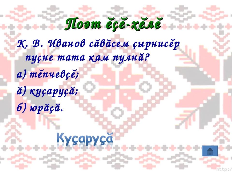Поэт ĕçĕ-хĕлĕ К. В. Иванов сăвăсем çырнисĕр пуçне тата кам пулнă? а) тĕпчевçĕ...