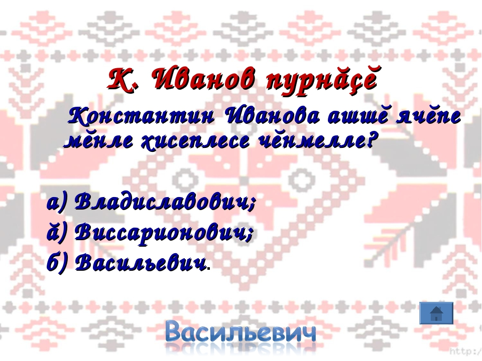 К. Иванов пурнăçĕ Константин Иванова ашшĕ ячĕпе мĕнле хисеплесе чĕнмелле? а)...