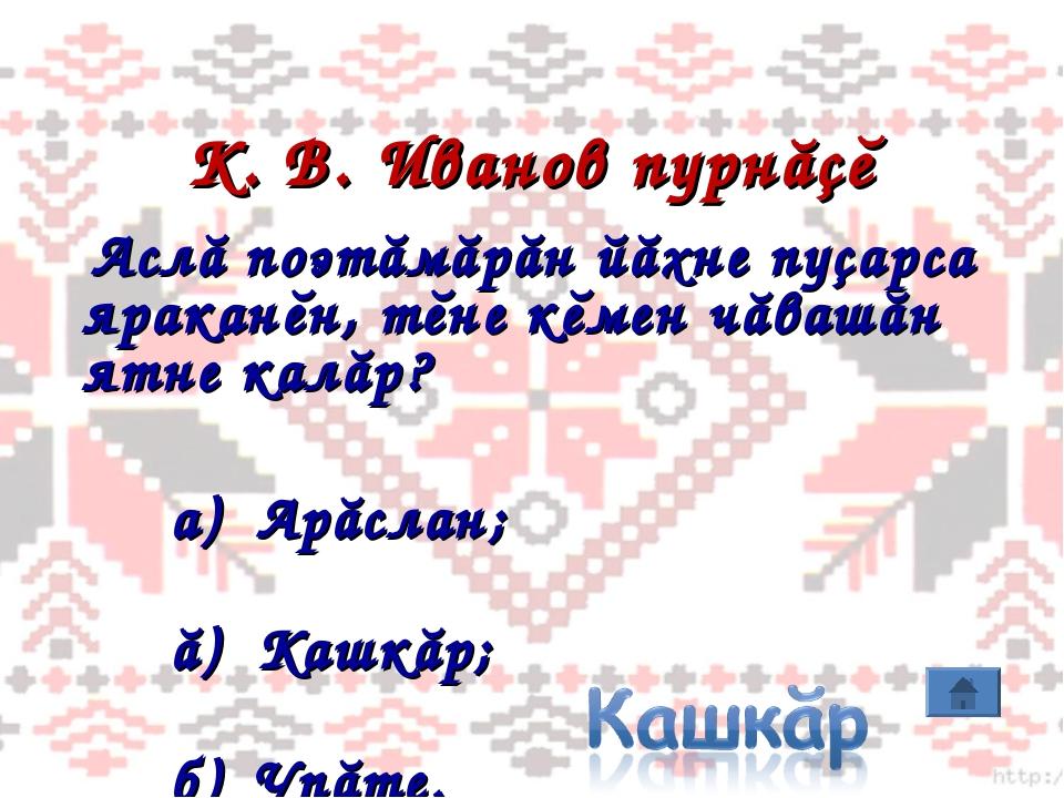 К. В. Иванов пурнăçĕ Аслă поэтăмăрăн йăхне пуçарса яраканĕн, тĕне кĕмен чăваш...