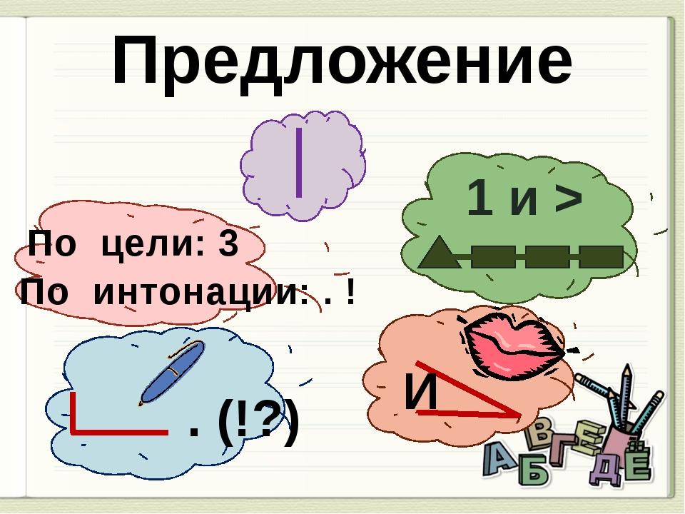 1 и > И . (!?) По цели: 3 По интонации: . ! Предложение