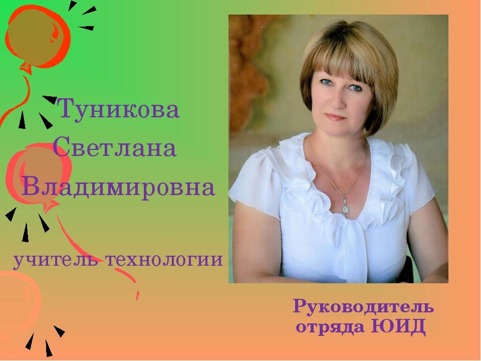 Руководитель отряда ЮИД Туникова Светлана Владимировна учитель технологии