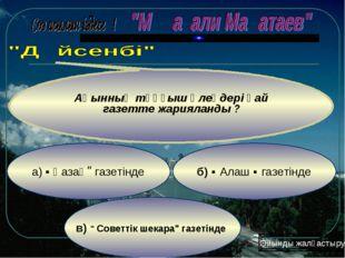 """в) """" Советтік шекара"""" газетінде б) ʺ Алаш ʺ газетінде а) ʺ Қазақʺ газетінде А"""