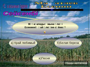в)Песня б)Белая береза а) Край любимый Мұқағалидың мына өлеңі Есениннің қай ө