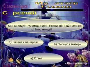 в) Ответ б) Письмо к матери а)Письмо к женщине. Ойынды жалғастыру Мұқағалидің