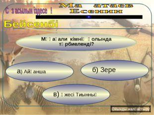 в) әжесі Тиынның б) Зере а) Айғанша Мұқағали кімнің қолында тәрбиеленді? Ойын