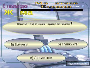 в) Лермонтов б) Пушкинге а) Есенинге Орыстың қай ақынына арнап өлең жазған ?