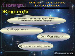 "в) ""Шаганэ ты моя, Шаганэ"" б) «Моя земля» а) «Вокруг света» Есениннің қай өле"