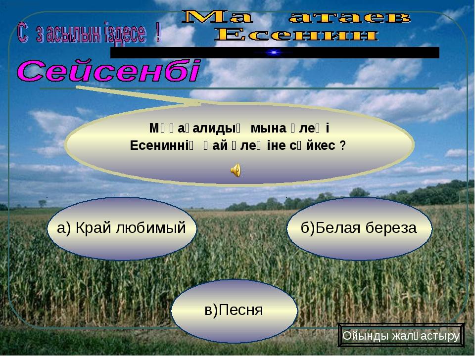 в)Песня б)Белая береза а) Край любимый Мұқағалидың мына өлеңі Есениннің қай ө...