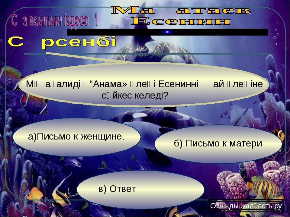 в) Ответ б) Письмо к матери а)Письмо к женщине. Ойынды жалғастыру Мұқағалидің...
