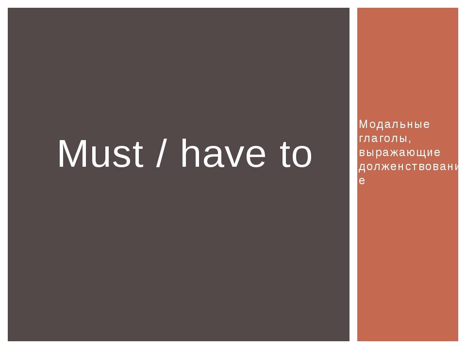 Модальные глаголы, выражающие долженствование Must / have to